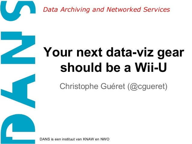 Data Archiving and Networked Services  Your next data-viz gear should be a Wii-U Christophe Guéret (@cgueret)  DANS is een...