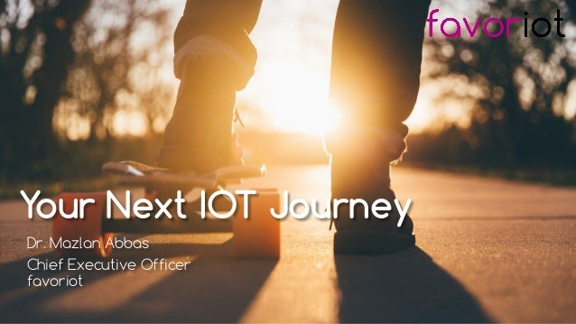 favoriot Your Next IOT Journey Dr. Mazlan Abbas Chief Executive Officer favoriot