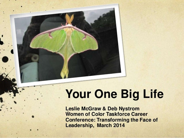 Your One Big Life Leslie McGraw & Deb Nystrom Women of Color Taskforce Career Conference: Transforming the Face of Leaders...