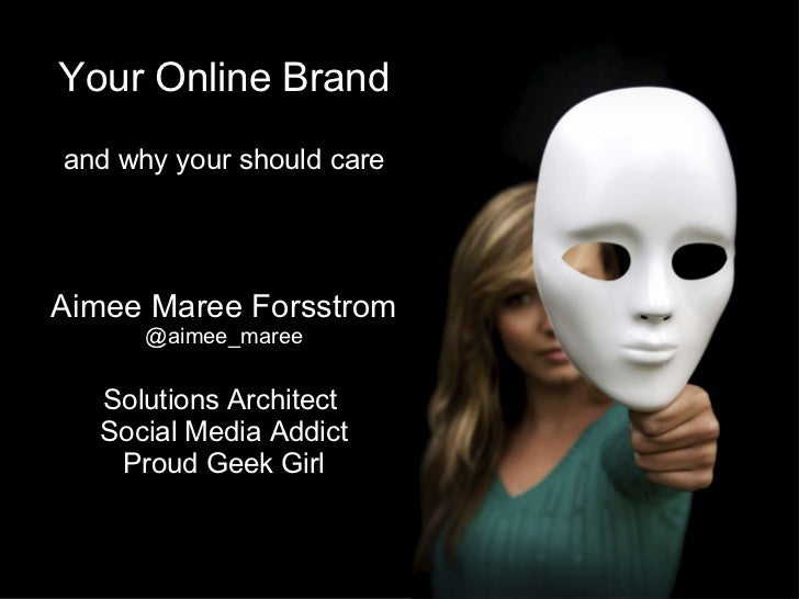 Your Online Brand and why your should care Aimee Maree Forsstrom @aimee_maree Solutions Architect  Social Media Addict Pro...