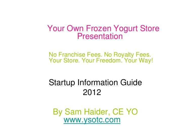 Your Own Frozen Yogurt Store       PresentationNo Franchise Fees. No Royalty Fees.Your Store. Your Freedom. Your Way!Start...