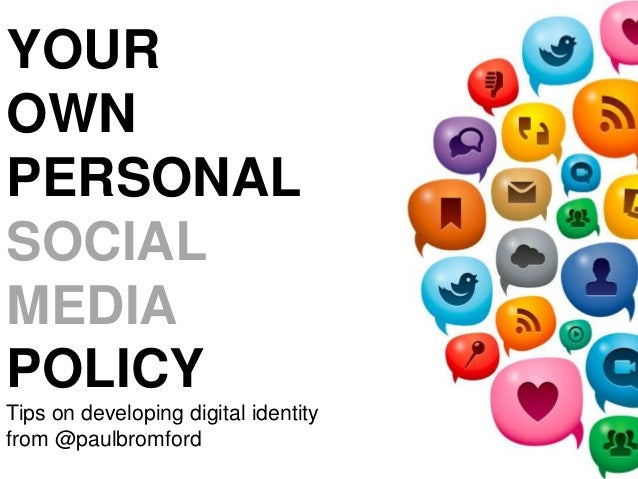 YOUR OWN PERSONAL SOCIAL MEDIA POLICY Tips on developing digital identity from @paulbromford
