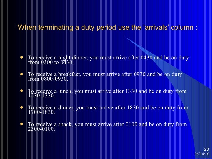 When terminating a duty period use the 'arrivals' column : <ul><li>To receive a night dinner, you must arrive after 0430 a...
