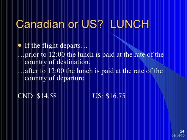 Canadian or US?  LUNCH <ul><li>If the flight departs… </li></ul><ul><li>… prior to 12:00 the lunch is paid at the rate of ...