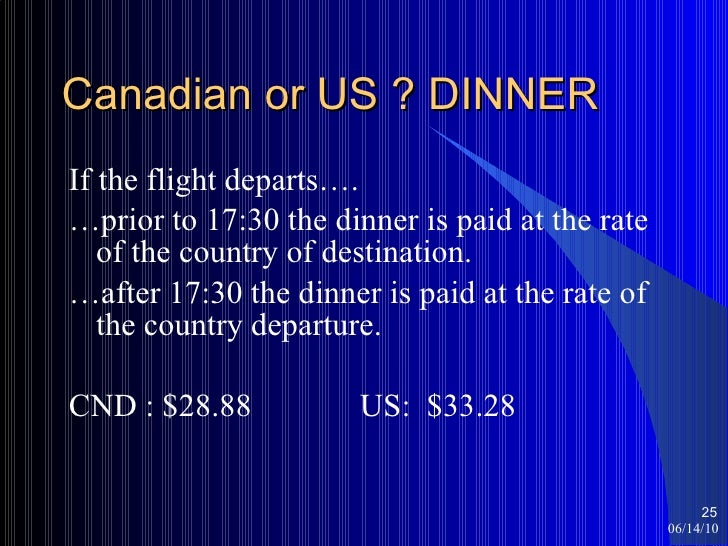 Canadian or US ? DINNER <ul><li>If the flight departs…. </li></ul><ul><li>… prior to 17:30 the dinner is paid at the rate ...