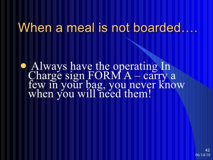 When a meal is not boarded…. <ul><li>Always have the operating In Charge sign FORM A – carry a few in your bag, you never ...