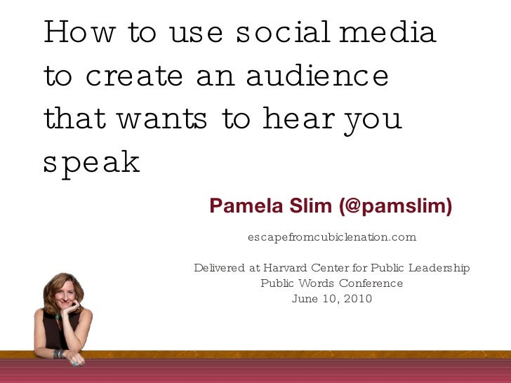 How to use social media to create an audience that wants to hear you speak Pamela Slim (@pamslim) escapefromcubiclenation....