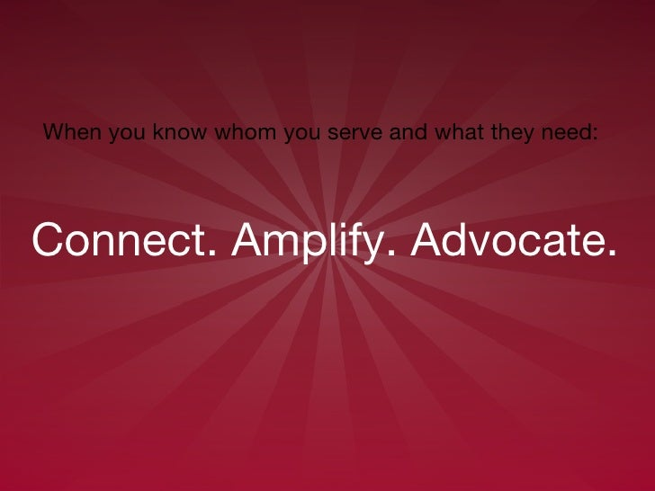 Connect. Amplify. Advocate.   When you know whom you serve and what they need: