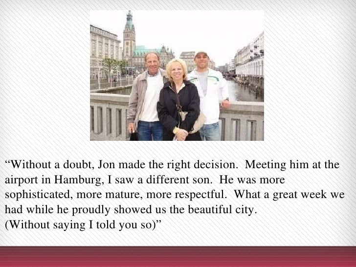 """"""" Without a doubt, Jon made the right decision. Meeting him at the airport in Hamburg, I saw a different son. He was mor..."""