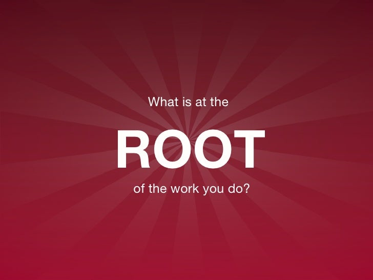 What is at the  ROOT   of the work you do?