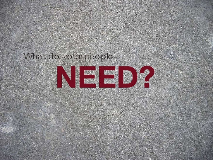NEED? What do your people