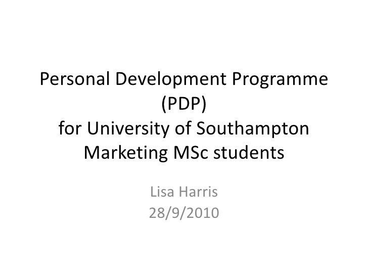 Personal Development Programme (PDP)for University of Southampton Marketing MSc students<br />Lisa Harris<br />28/9/2010<b...