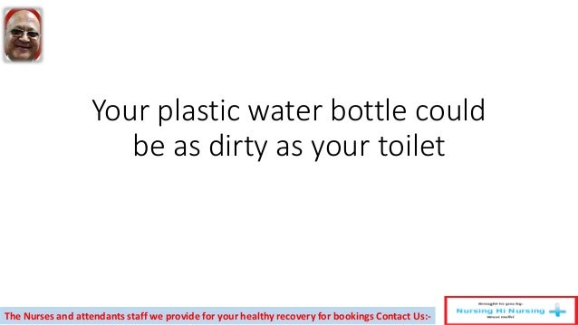 Your plastic water bottle could be as dirty as your toilet The Nurses and attendants staff we provide for your healthy rec...