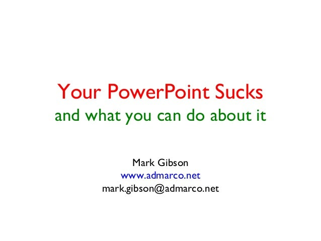 Your PowerPoint Sucks  and what you can do about it  Mark Gibson  www.admarco.net  mark.gibson@admarco.net
