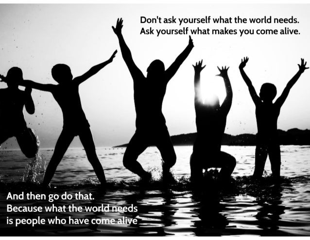 Don't ask yourself what the world needs.  Ask yourself what makes you come alive.   . ' ~ '. ,  And then  do that.  Becaus...