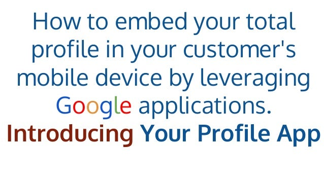 How to embed your total profile in your customer's mobile device by leveraging Google applications. Introducing Your Profi...
