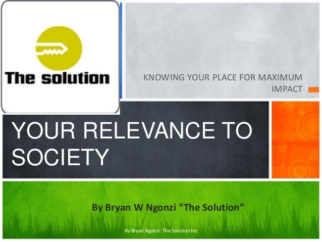 """KNOWING YOUR PLACE FOR MAXIMUM IMPACT  YOUR RELEVANCE TO SOCIETY By Bryan W Ngonzi """"The Solution"""" By Bryan Ngonzi: The Sol..."""