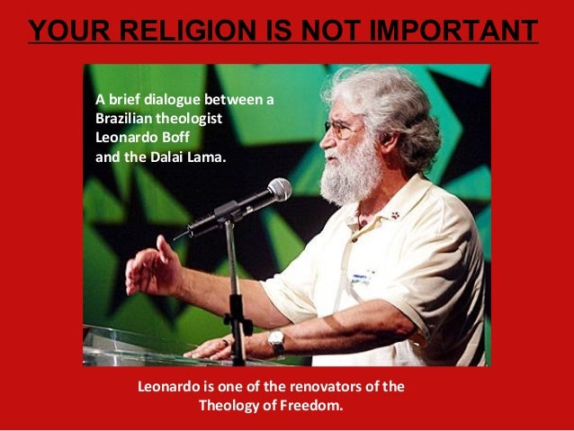 A brief dialogue between a Brazilian theologist Leonardo Boff and the Dalai Lama. YOUR RELIGION IS NOT IMPORTANT Leonardo ...