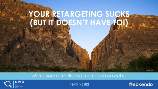 #SMX #31B2 @ebkendo Make your remarketing more than an echo YOUR RETARGETING SUCKS (BUT IT DOESN'T HAVE TO!) Image: iStock