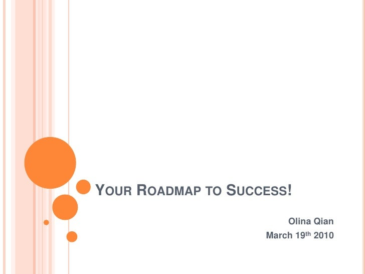 Your Roadmap to Success!<br />Olina Qian <br />March 19th 2010<br />