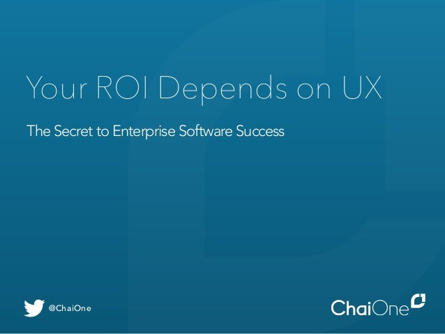 Your ROI Depends on UX  The Secret to Enterprise Software Success  @ChaiOne