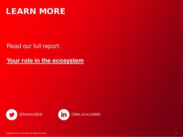 Read our full report: Your role in the ecosystem Copyright © 2017 Accenture. All rights reserved. 15 LEARN MORE @Accenture...