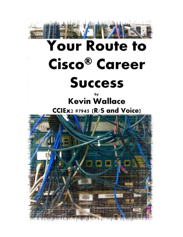 Your Route to Cisco® Career Success by Kevin Wallace CCIEx2 #7945 (R/S and Voice), CCSI #20061