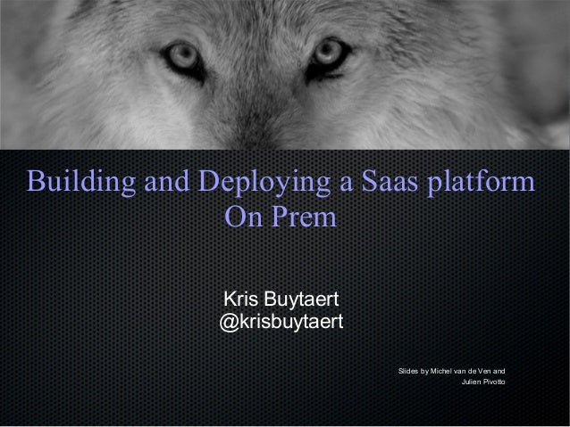 Building and Deploying a Saas platform On Prem Kris Buytaert @krisbuytaert Slides by Michel van de Ven and Julien Pivotto