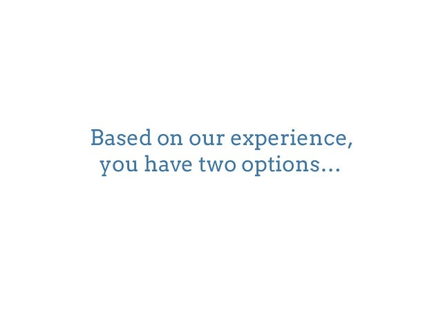 Based on our experience,  you have two options…