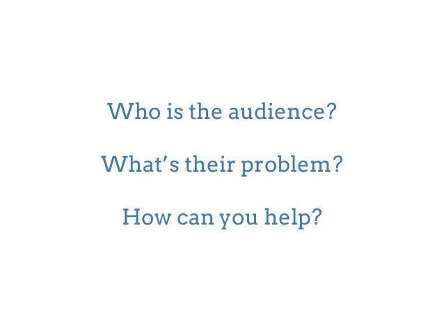 Who is the audience?  !  What's their problem?  !  How can you help?