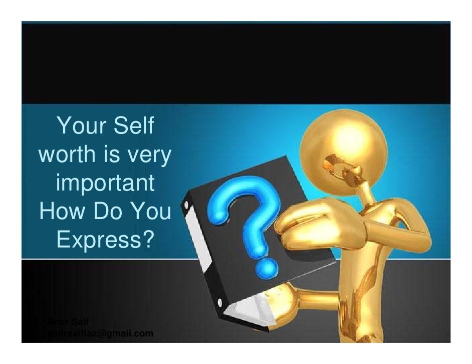 Your Self worth is very  important How Do You  Express?   Amir Saif amirsaiftaz@gmail.com