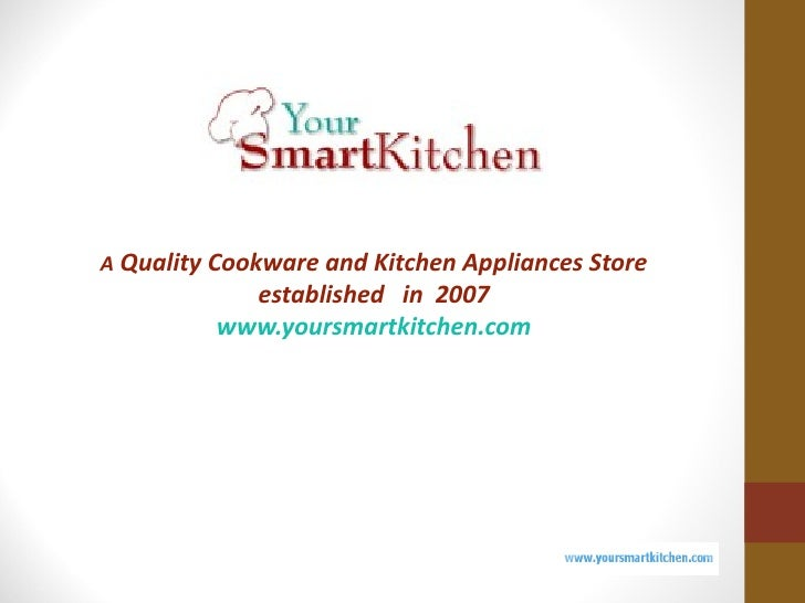 A Quality Cookware and Kitchen Appliances Store           established in 2007         www.yoursmartkitchen.com