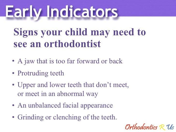 Signs your child may need to  see an orthodontist <ul><li>A jaw that is too far forward or back </li></ul><ul><li>Protrudi...