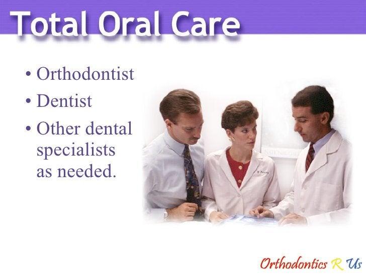 <ul><li>Orthodontist </li></ul><ul><li>Dentist </li></ul><ul><li>Other dental specialists  as needed. </li></ul>