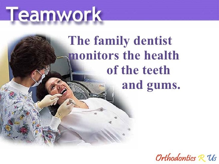 The family dentist  monitors the health   of the teeth    and gums.
