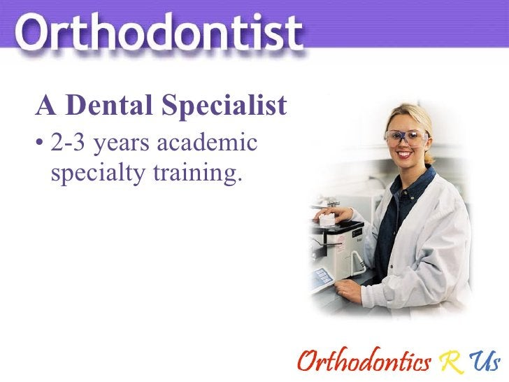 <ul><li>2-3 years academic  specialty training. </li></ul>A Dental Specialist