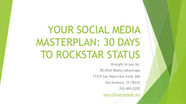 YOUR SOCIAL MEDIA MASTERPLAN: 30 DAYS TO ROCKSTAR STATUS Brought to you by: RE/MAX Realty Advantage 17319 San Pedro Ave.Su...