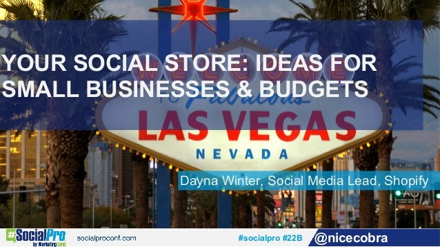 #socialpro #22B @nicecobra Dayna Winter, Social Media Lead, Shopify YOUR SOCIAL STORE: IDEAS FOR SMALL BUSINESSES & BUDGETS