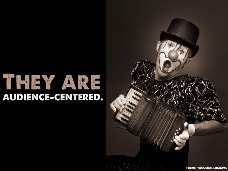 They areaudience-centered.                     Flickr: YOGURINHA BOROVA