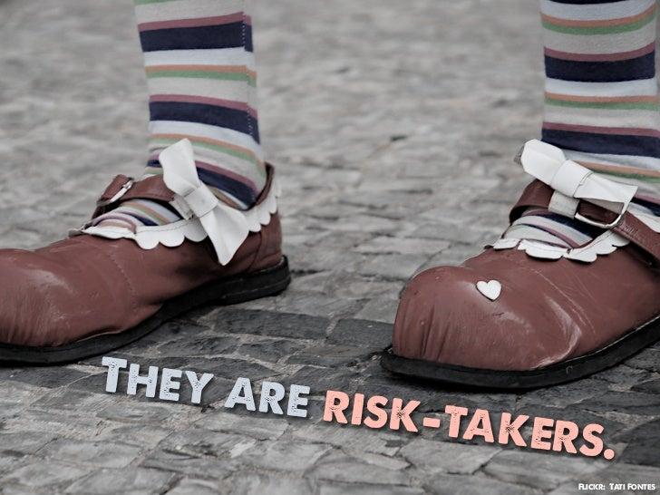 They ar       e risk-t               akers.                   Flickr: Tati Fontes