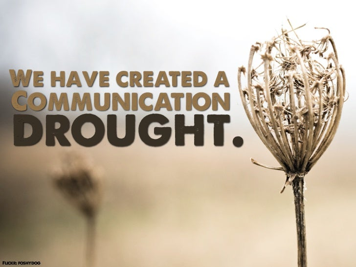 We have created a   Communication   drought.Flickr: foshydog