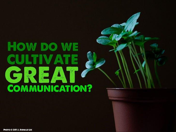 How do we   cultivate great   Communication?Photo © 2011 J. Ronald Lee