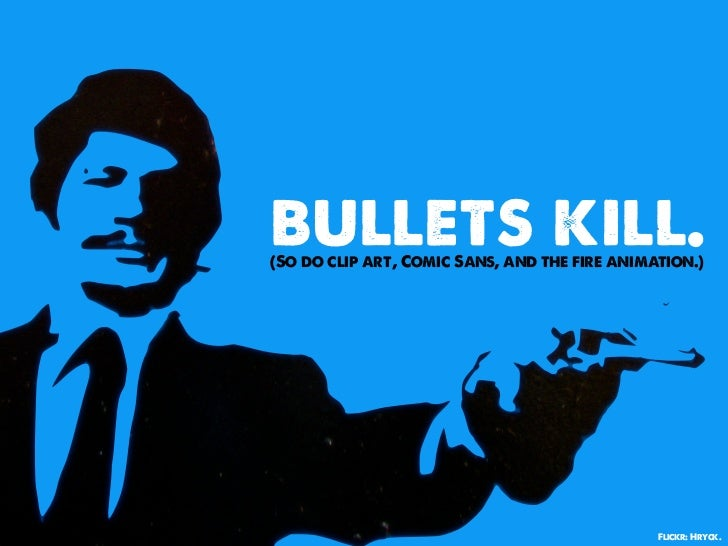 bullets kill.(So do clip art, Comic Sans, and the fire animation.)                                               Flickr: H...