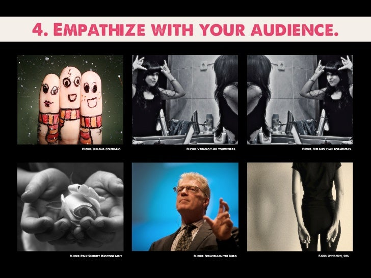 4. Empathize with your audience.          Flickr: Juliana Coutinho    Flickr: Verano y mil tormentas.   Flickr: Verano y m...