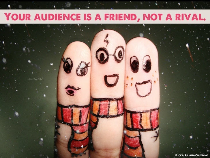 Your audience is a friend, not a rival.                                 Flickr: Juliana Coutinho