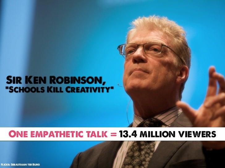 "Sir Ken Robinson,   ""Schools Kill Creativity""     One empathetic talk = 13.4 million viewersFlickr: Sebastiaan ter Burg"
