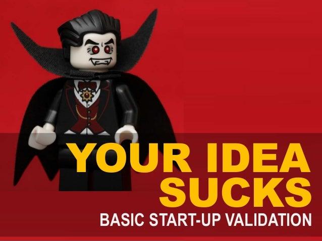 YOUR IDEA SUCKSBASIC START-UP VALIDATION