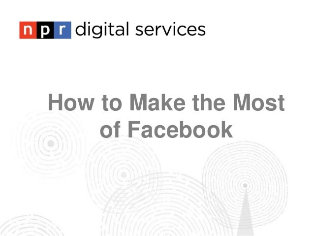 How to Make the Most    of Facebook