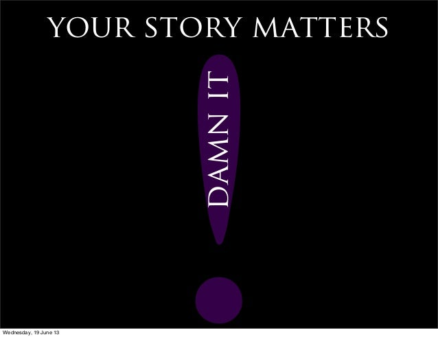your story matters!damnitWednesday, 19 June 13