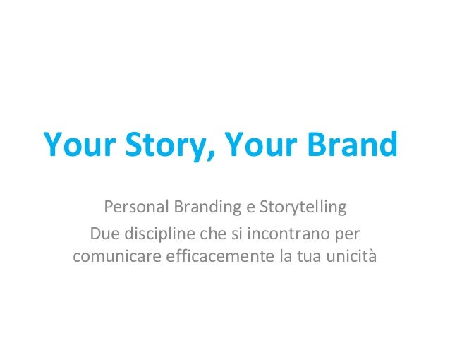 Your Story, Your Brand Personal Branding e Storytelling Due discipline che si incontrano per comunicare efficacemente la t...